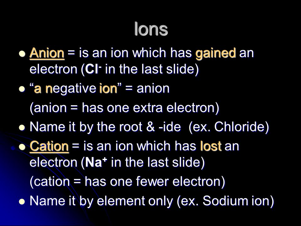 Ions Anion = is an ion which has gained an electron (Cl- in the last slide) a negative ion = anion.