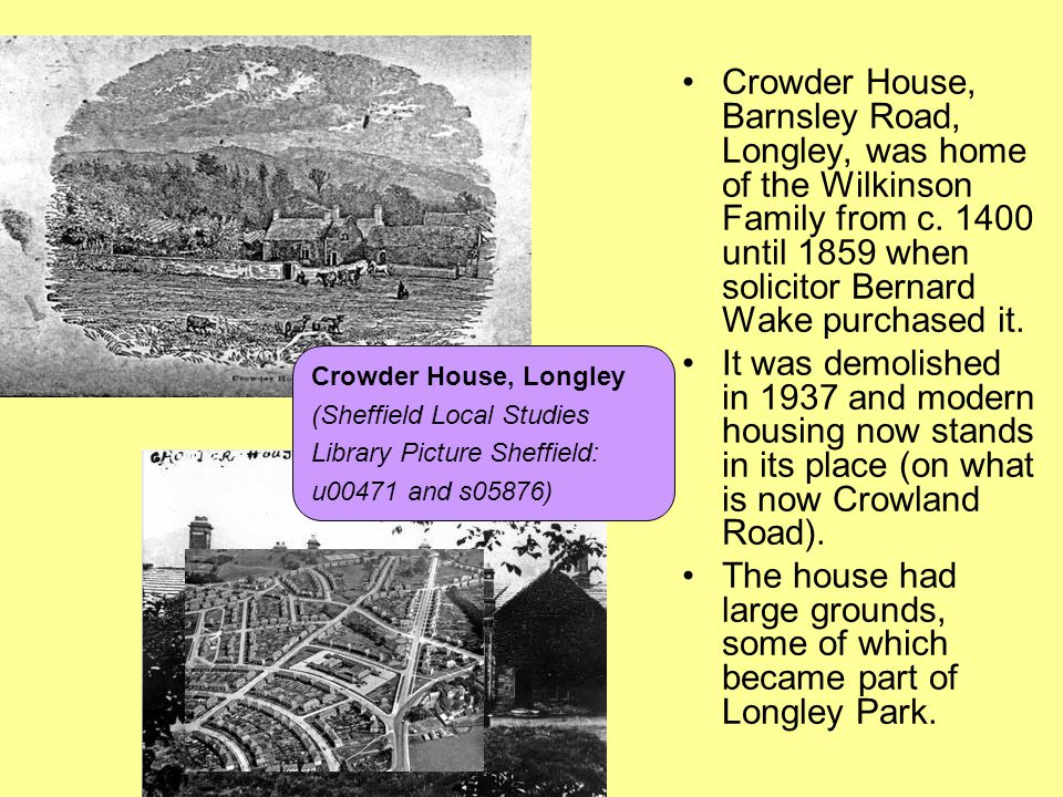 Crowder House, Barnsley Road, Longley, was home of the Wilkinson Family from c. 1400 until 1859 when solicitor Bernard Wake purchased it.