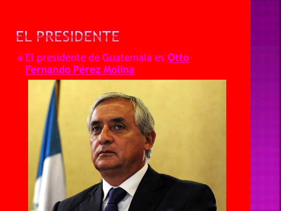 El presidente El presidente de Guatemala es Otto Fernando Pérez Molina
