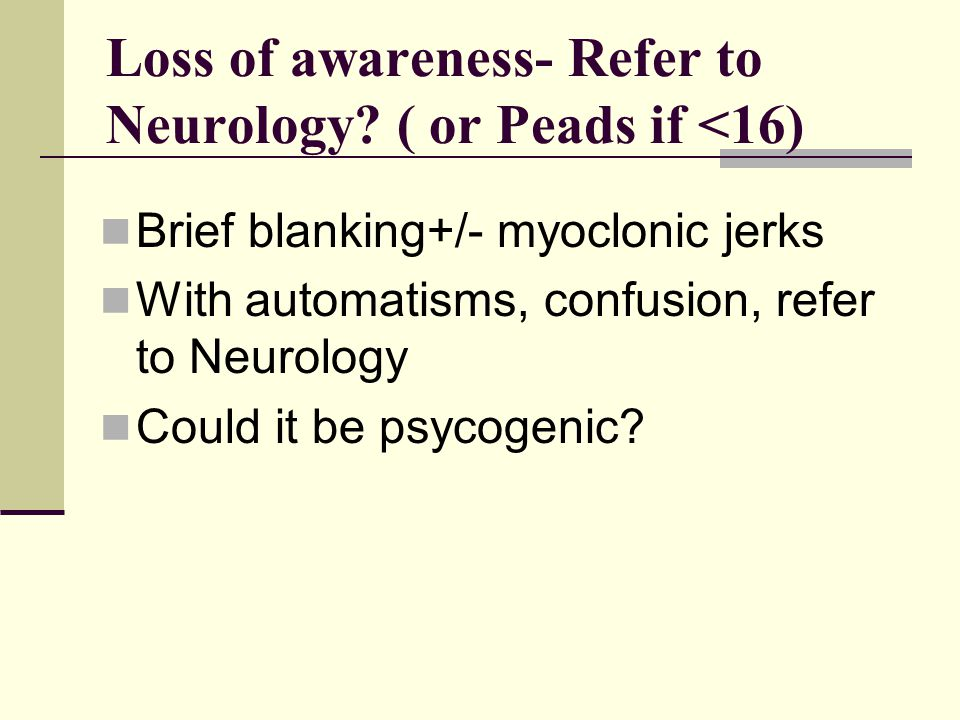 Loss of awareness- Refer to Neurology ( or Peads if <16)