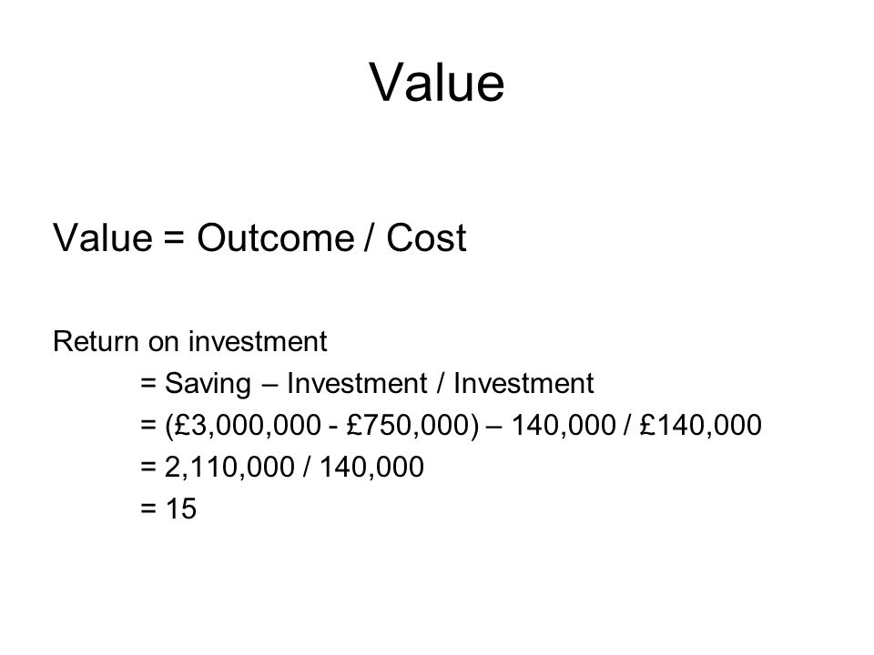 Value Value = Outcome / Cost Return on investment