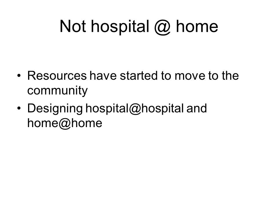 Not hospital @ home Resources have started to move to the community