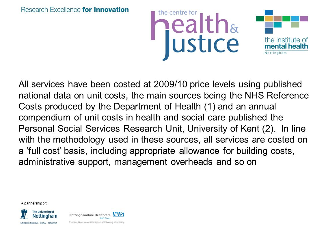 All services have been costed at 2009/10 price levels using published national data on unit costs, the main sources being the NHS Reference Costs produced by the Department of Health (1) and an annual compendium of unit costs in health and social care published the Personal Social Services Research Unit, University of Kent (2). In line with the methodology used in these sources, all services are costed on a 'full cost' basis, including appropriate allowance for building costs, administrative support, management overheads and so on