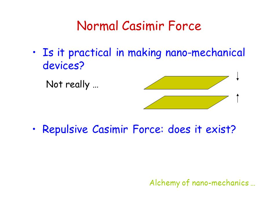 Normal Casimir Force Is it practical in making nano-mechanical devices Not really … Repulsive Casimir Force: does it exist