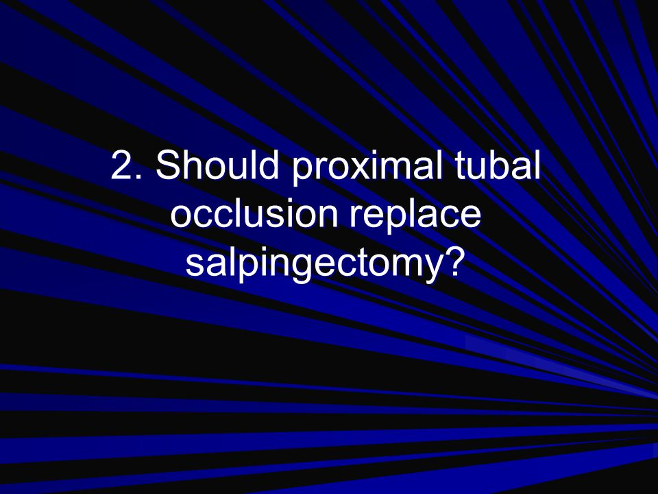 2. Should proximal tubal occlusion replace salpingectomy