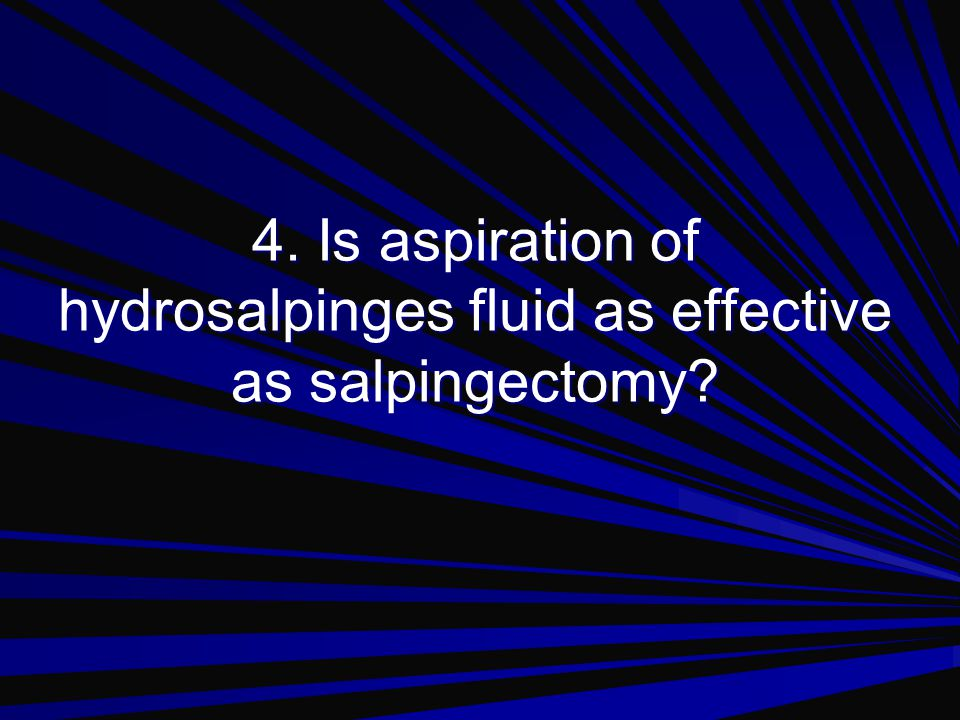 4. Is aspiration of hydrosalpinges fluid as effective as salpingectomy