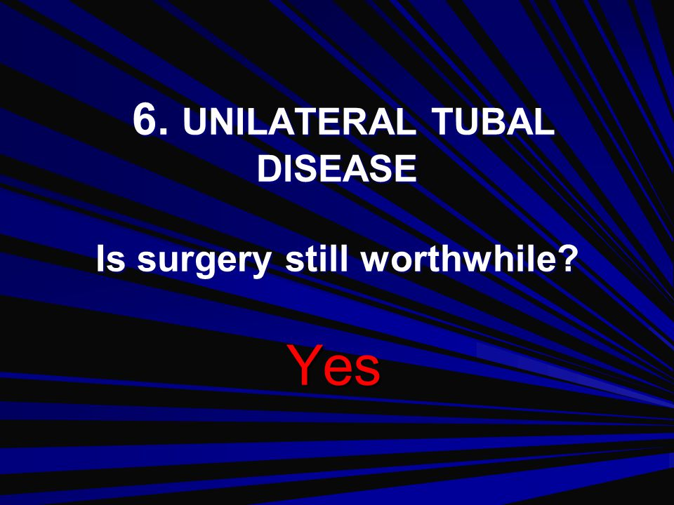6. UNILATERAL TUBAL DISEASE Is surgery still worthwhile
