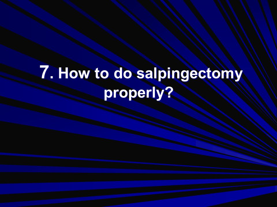 7. How to do salpingectomy properly