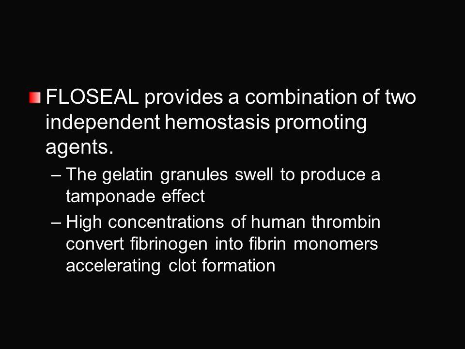 FLOSEAL provides a combination of two independent hemostasis promoting agents.