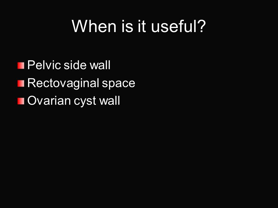 When is it useful Pelvic side wall Rectovaginal space