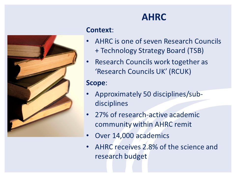 AHRC Context: AHRC is one of seven Research Councils + Technology Strategy Board (TSB)