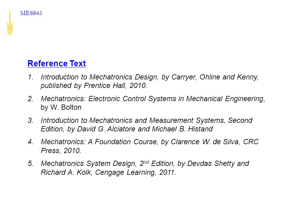 Reference Text Introduction to Mechatronics Design, by Carryer, Ohline and Kenny, published by Prentice Hall, 2010.
