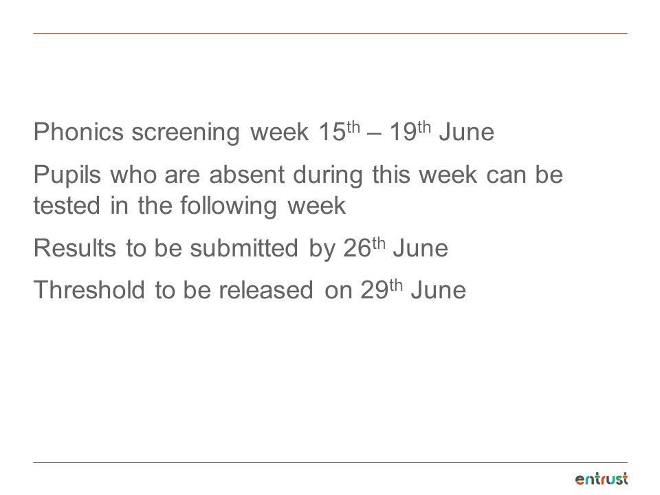Phonics screening week 15th – 19th June Pupils who are absent during this week can be tested in the following week Results to be submitted by 26th June Threshold to be released on 29th June