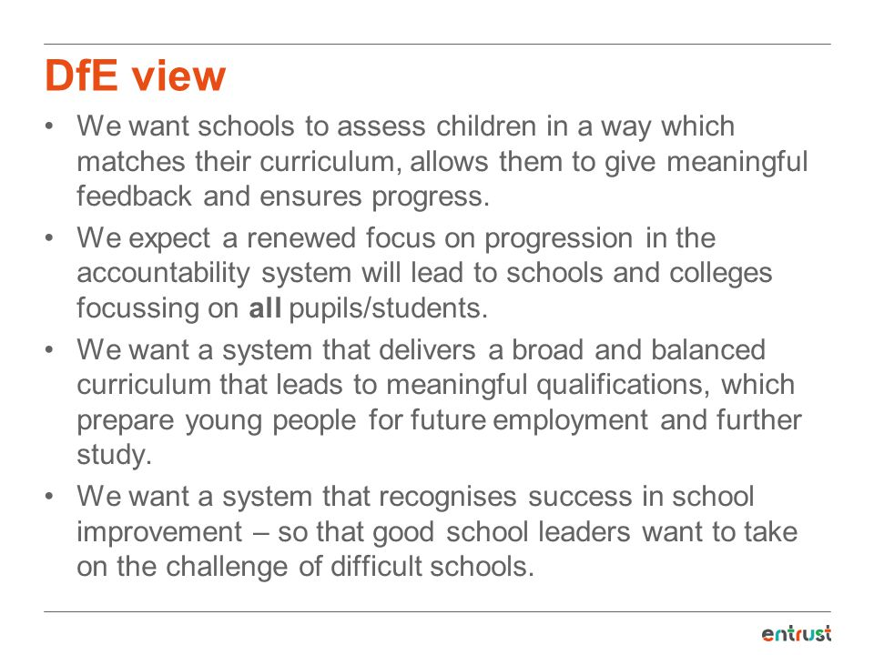 DfE view We want schools to assess children in a way which matches their curriculum, allows them to give meaningful feedback and ensures progress.