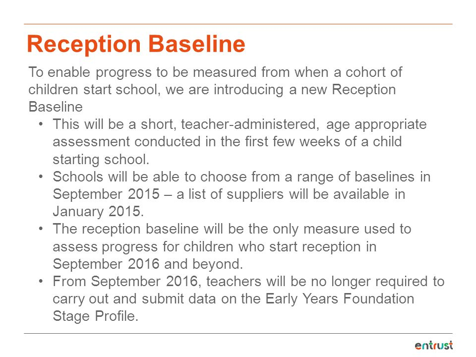 Reception Baseline To enable progress to be measured from when a cohort of children start school, we are introducing a new Reception Baseline.