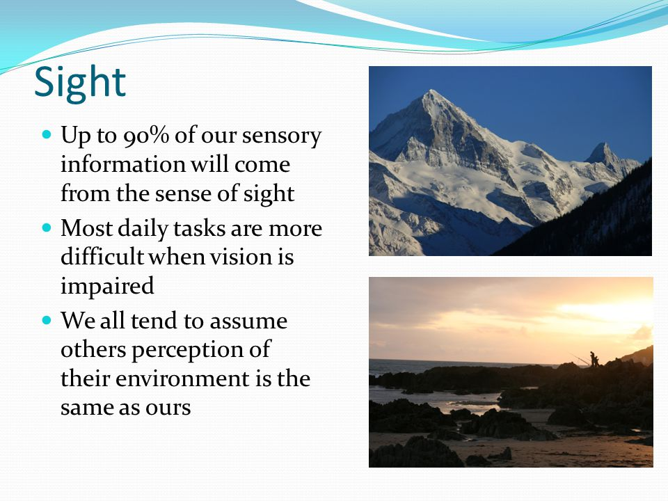 Sight Up to 90% of our sensory information will come from the sense of sight. Most daily tasks are more difficult when vision is impaired.