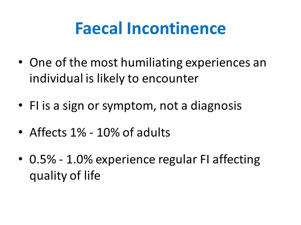 Faecal Incontinence One of the most humiliating experiences an individual is likely to encounter. FI is a sign or symptom, not a diagnosis.