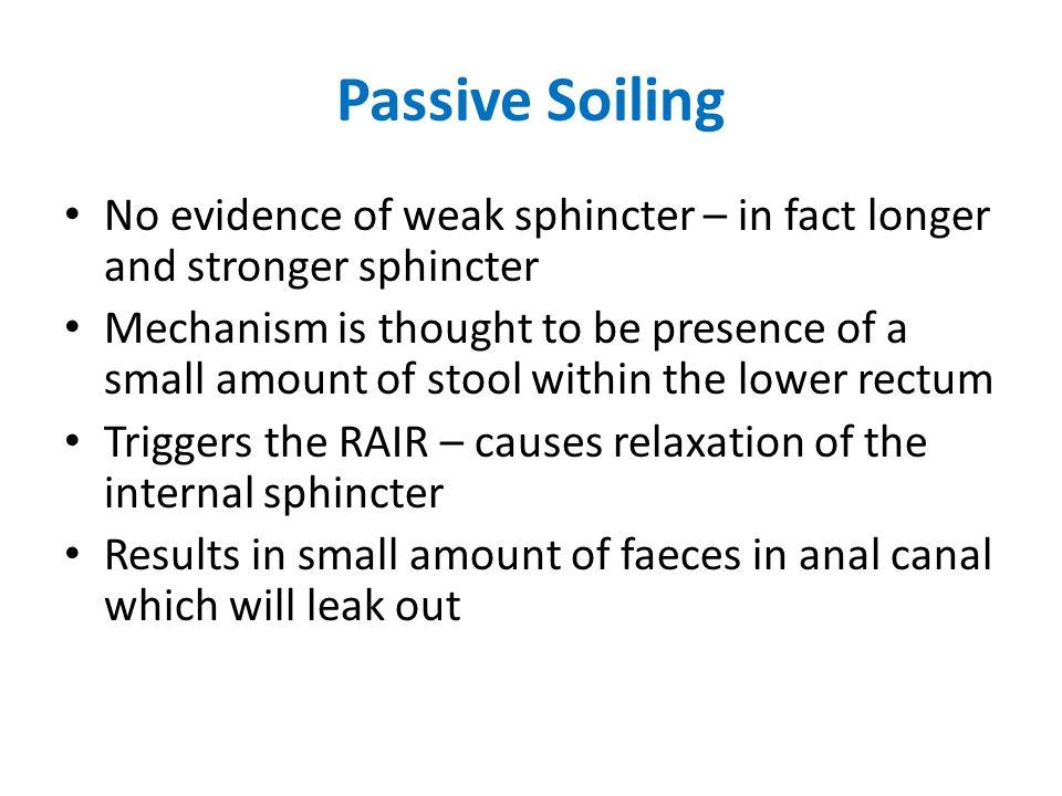 Passive Soiling No evidence of weak sphincter – in fact longer and stronger sphincter.