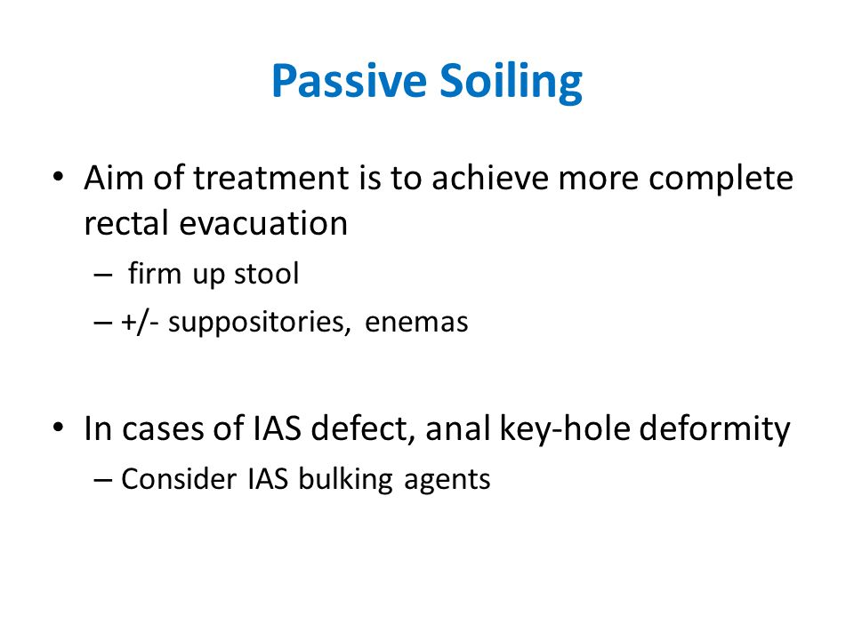 Passive Soiling Aim of treatment is to achieve more complete rectal evacuation. firm up stool. +/- suppositories, enemas.
