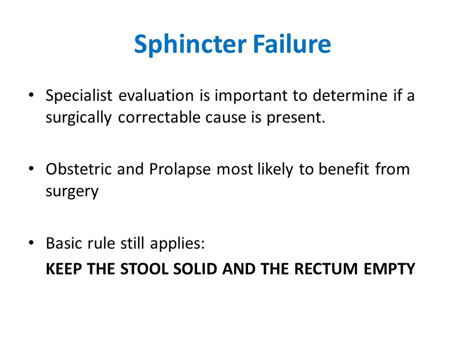Sphincter Failure Specialist evaluation is important to determine if a surgically correctable cause is present.