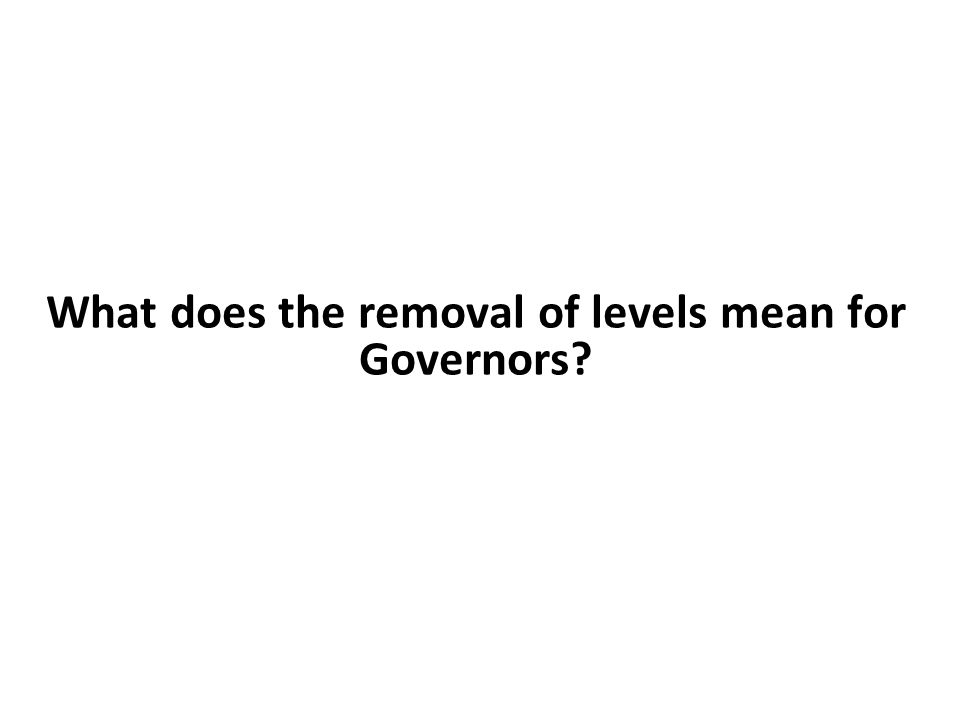 What does the removal of levels mean for Governors