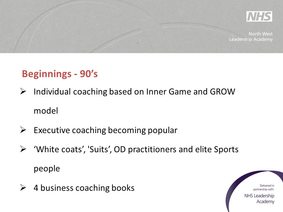 Beginnings - 90's Individual coaching based on Inner Game and GROW model. Executive coaching becoming popular.