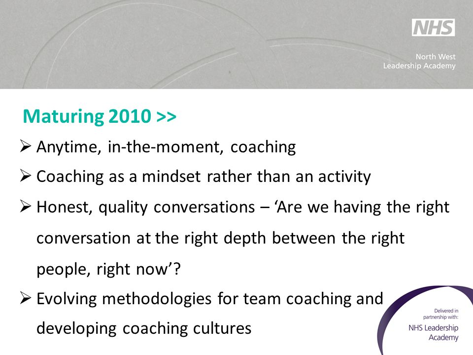 Maturing 2010 >> Anytime, in-the-moment, coaching. Coaching as a mindset rather than an activity.
