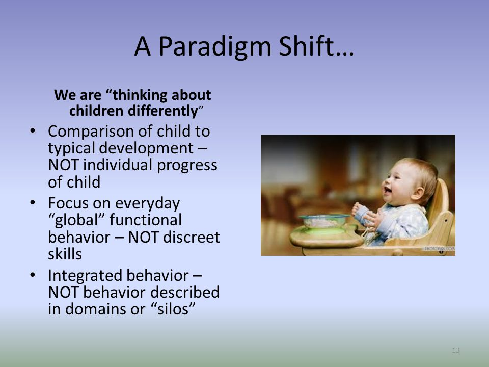 A Paradigm Shift… We are thinking about children differently Comparison of child to typical development – NOT individual progress of child.