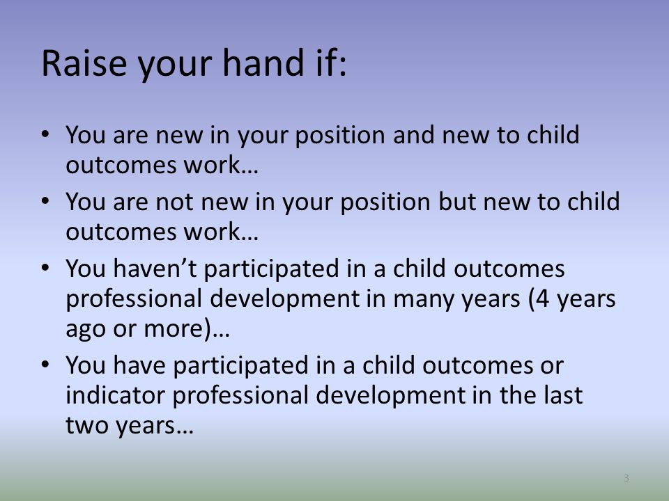 Raise your hand if: You are new in your position and new to child outcomes work… You are not new in your position but new to child outcomes work…