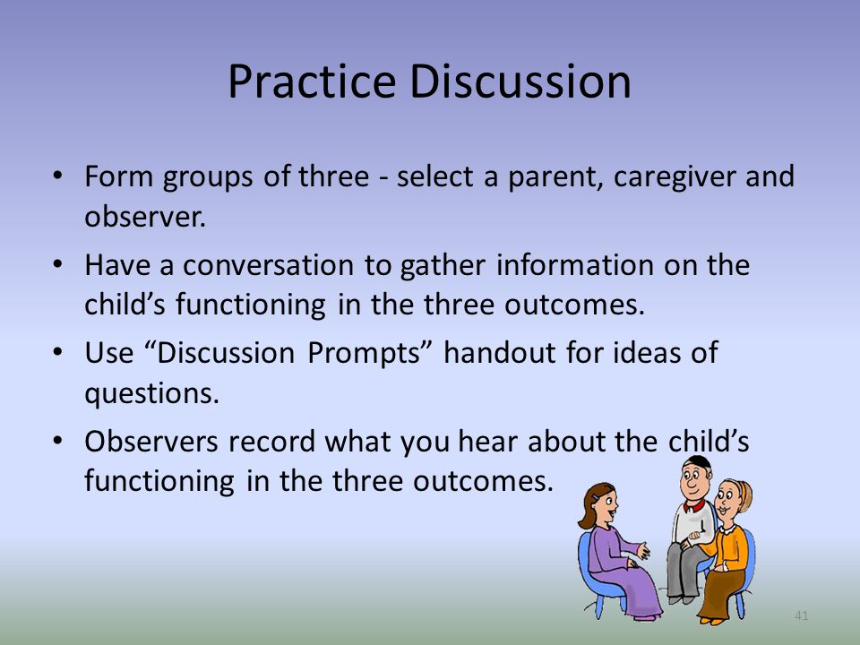 Practice Discussion Form groups of three - select a parent, caregiver and observer.