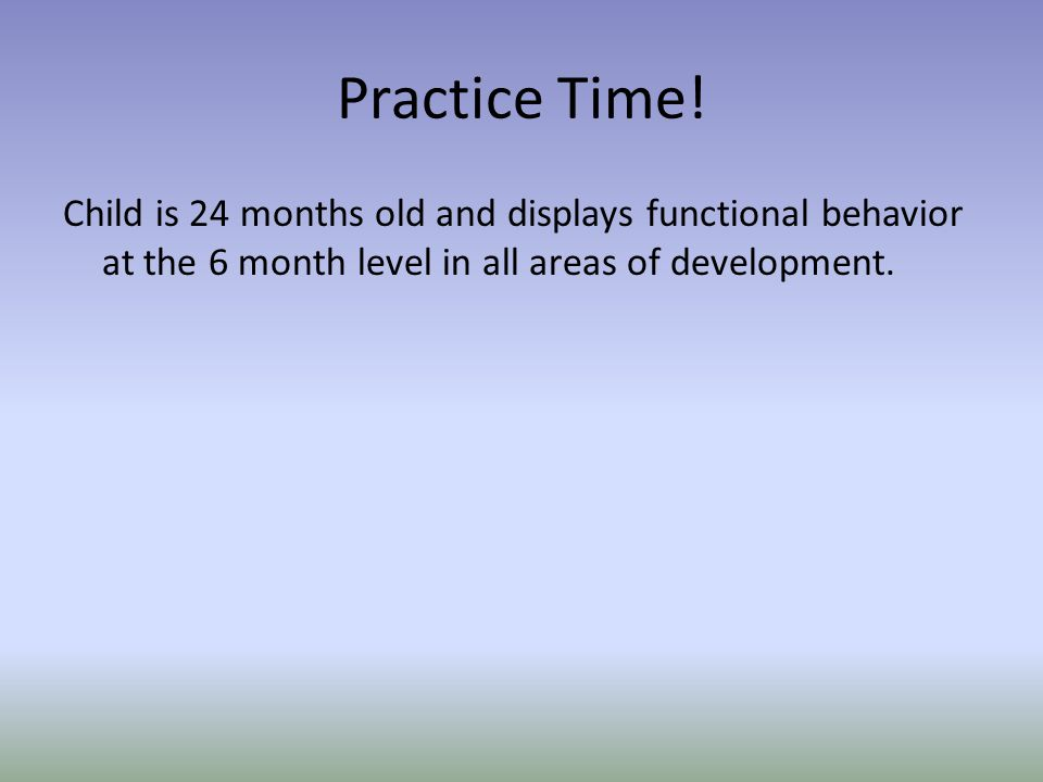 Practice Time! Child is 24 months old and displays functional behavior at the 6 month level in all areas of development.