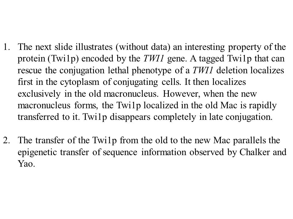 The next slide illustrates (without data) an interesting property of the protein (Twi1p) encoded by the TWI1 gene. A tagged Twi1p that can rescue the conjugation lethal phenotype of a TWI1 deletion localizes first in the cytoplasm of conjugating cells. It then localizes exclusively in the old macronucleus. However, when the new macronucleus forms, the Twi1p localized in the old Mac is rapidly transferred to it. Twi1p disappears completely in late conjugation.