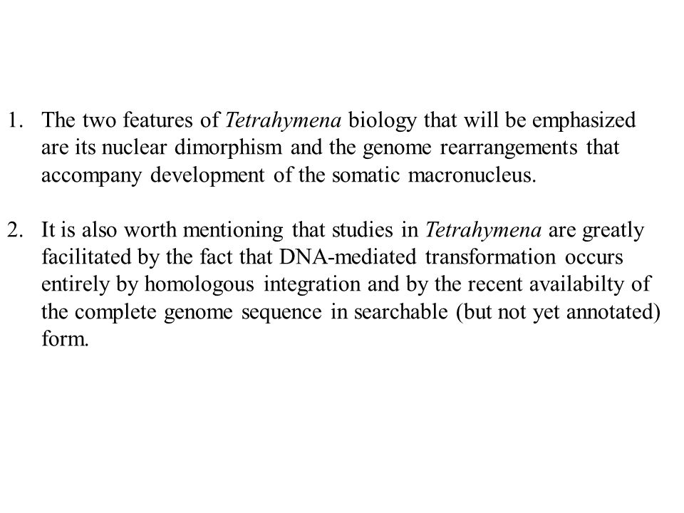 The two features of Tetrahymena biology that will be emphasized are its nuclear dimorphism and the genome rearrangements that accompany development of the somatic macronucleus.
