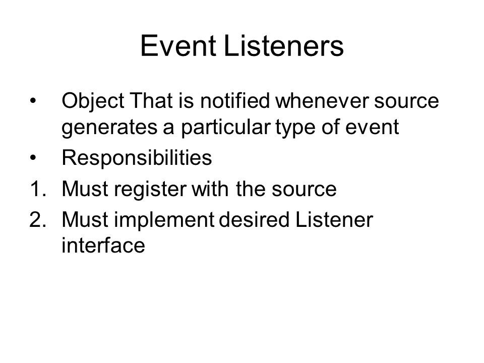 Event Listeners Object That is notified whenever source generates a particular type of event. Responsibilities.