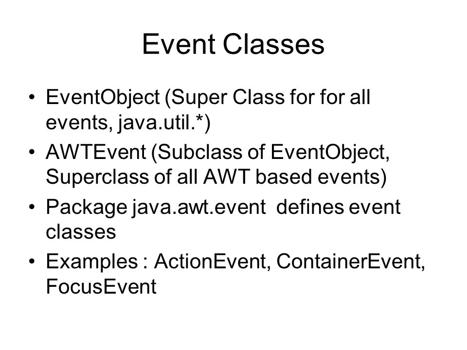 Event Classes EventObject (Super Class for for all events, java.util.*) AWTEvent (Subclass of EventObject, Superclass of all AWT based events)