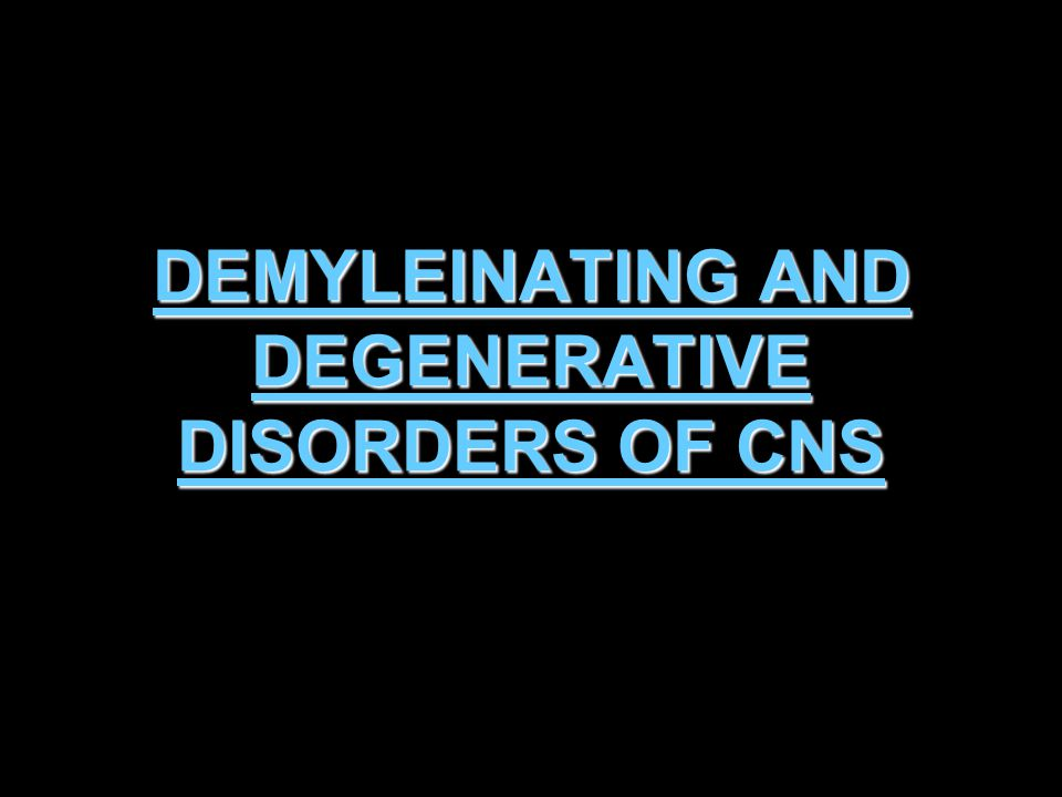 DEMYLEINATING AND DEGENERATIVE DISORDERS OF CNS