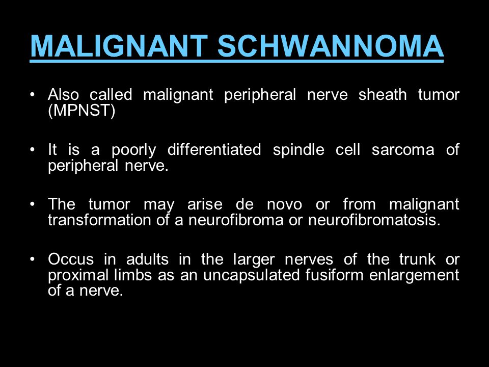 MALIGNANT SCHWANNOMA Also called malignant peripheral nerve sheath tumor (MPNST)