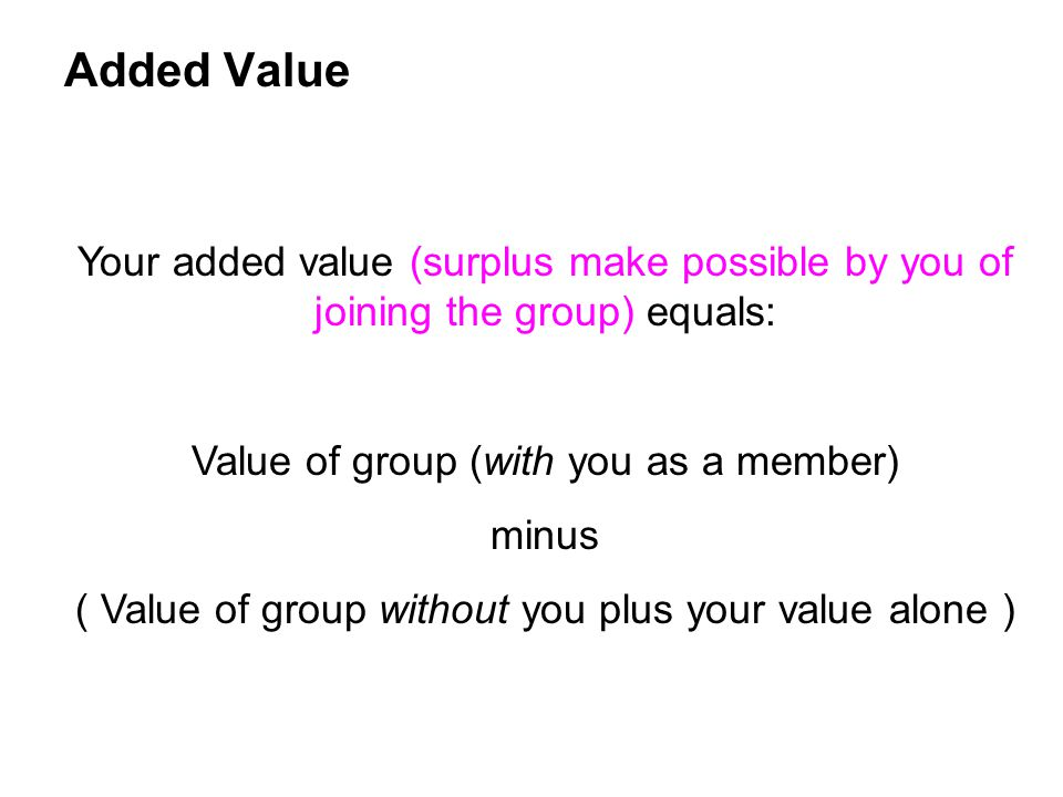 Added Value Your added value (surplus make possible by you of joining the group) equals: Value of group (with you as a member)