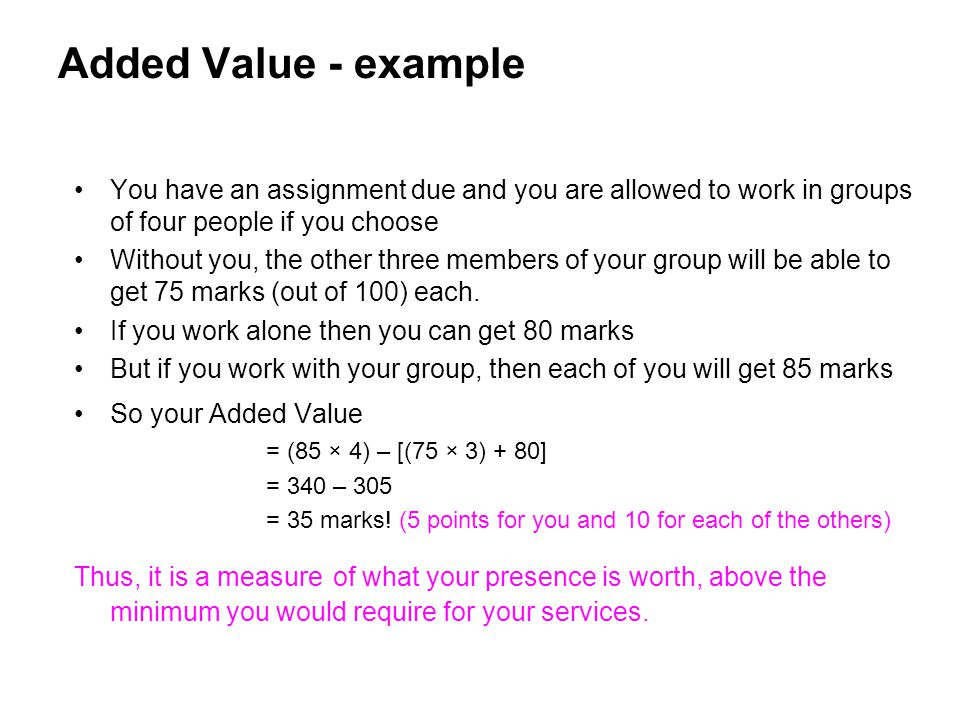 Added Value - example You have an assignment due and you are allowed to work in groups of four people if you choose.