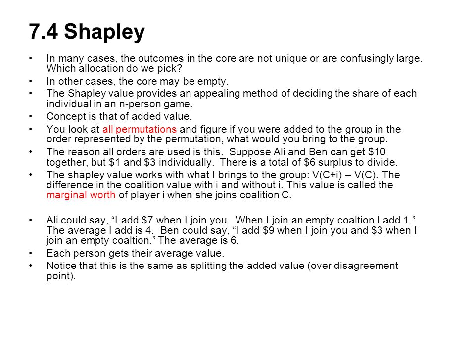 7.4 Shapley In many cases, the outcomes in the core are not unique or are confusingly large. Which allocation do we pick
