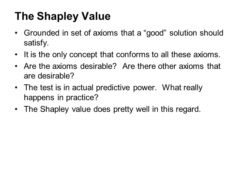 The Shapley Value Grounded in set of axioms that a good solution should satisfy. It is the only concept that conforms to all these axioms.