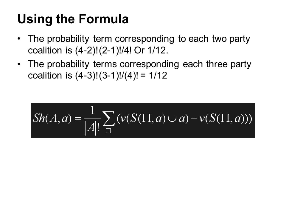 Using the Formula The probability term corresponding to each two party coalition is (4-2)!(2-1)!/4! Or 1/12.