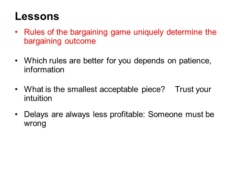 Lessons Rules of the bargaining game uniquely determine the bargaining outcome. Which rules are better for you depends on patience, information.