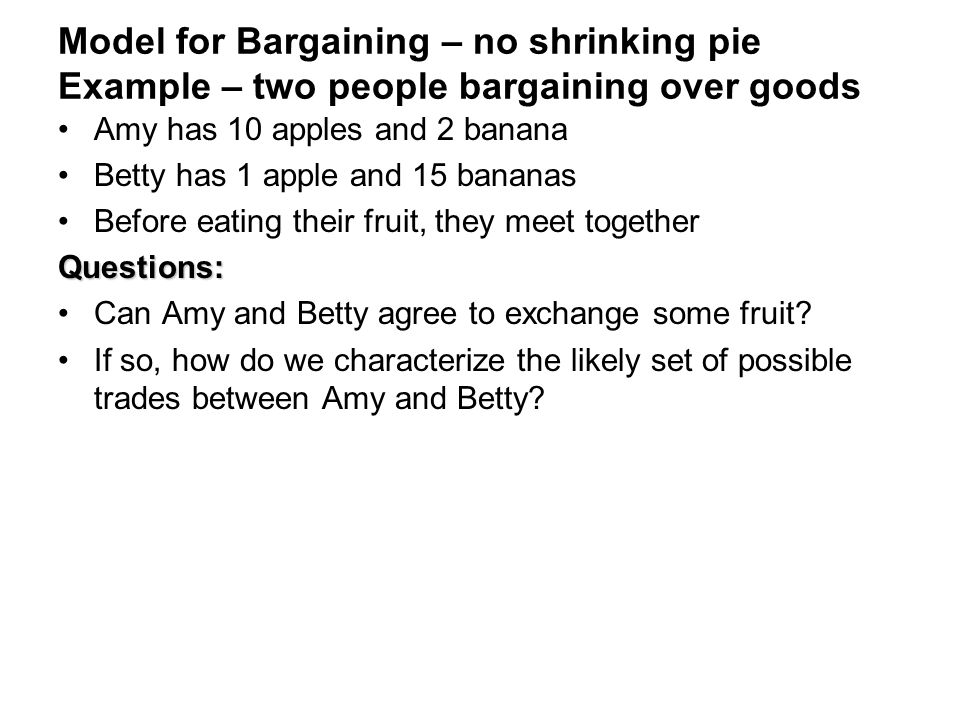 Model for Bargaining – no shrinking pie Example – two people bargaining over goods