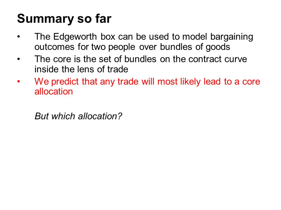 Summary so far The Edgeworth box can be used to model bargaining outcomes for two people over bundles of goods.