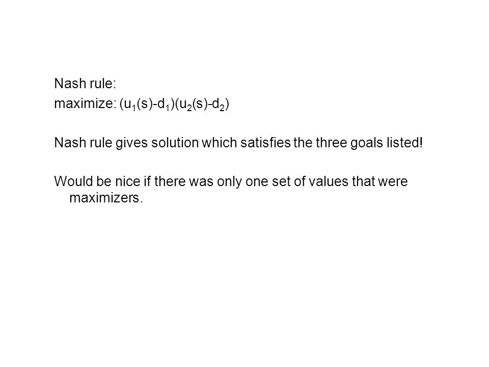 Nash rule: maximize: (u1(s)-d1)(u2(s)-d2) Nash rule gives solution which satisfies the three goals listed!