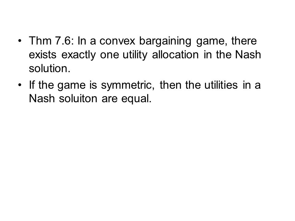 Thm 7.6: In a convex bargaining game, there exists exactly one utility allocation in the Nash solution.