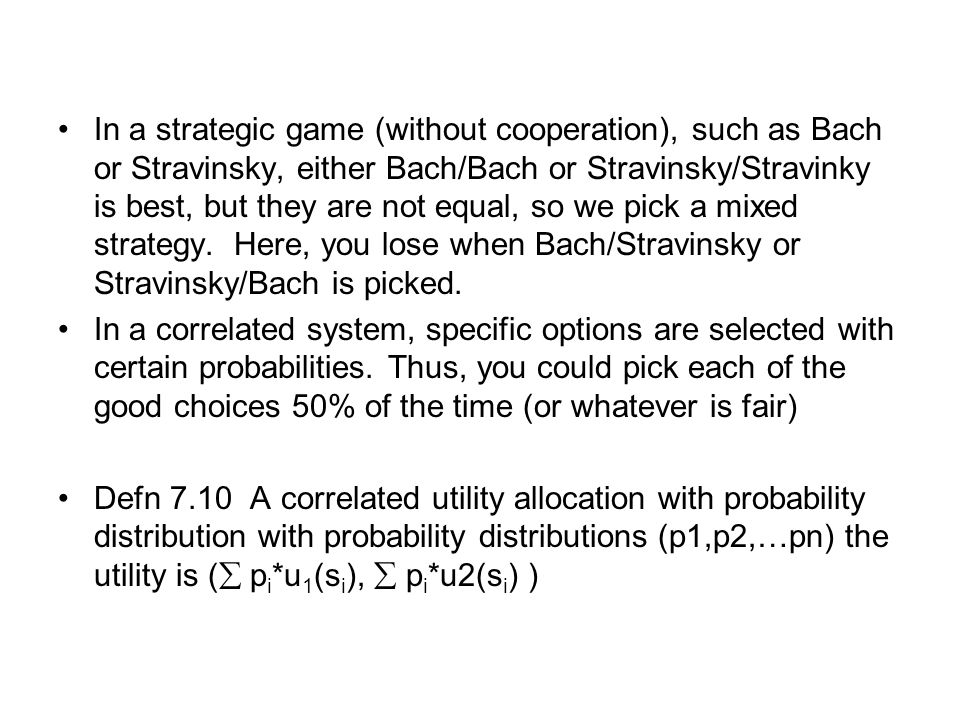 In a strategic game (without cooperation), such as Bach or Stravinsky, either Bach/Bach or Stravinsky/Stravinky is best, but they are not equal, so we pick a mixed strategy. Here, you lose when Bach/Stravinsky or Stravinsky/Bach is picked.