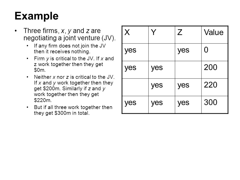 Example Three firms, x, y and z are negotiating a joint venture (JV). If any firm does not join the JV then it receives nothing.
