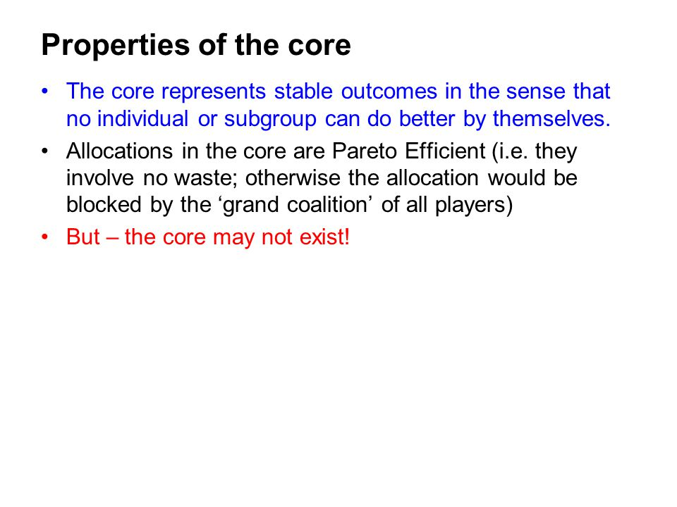 Properties of the core The core represents stable outcomes in the sense that no individual or subgroup can do better by themselves.